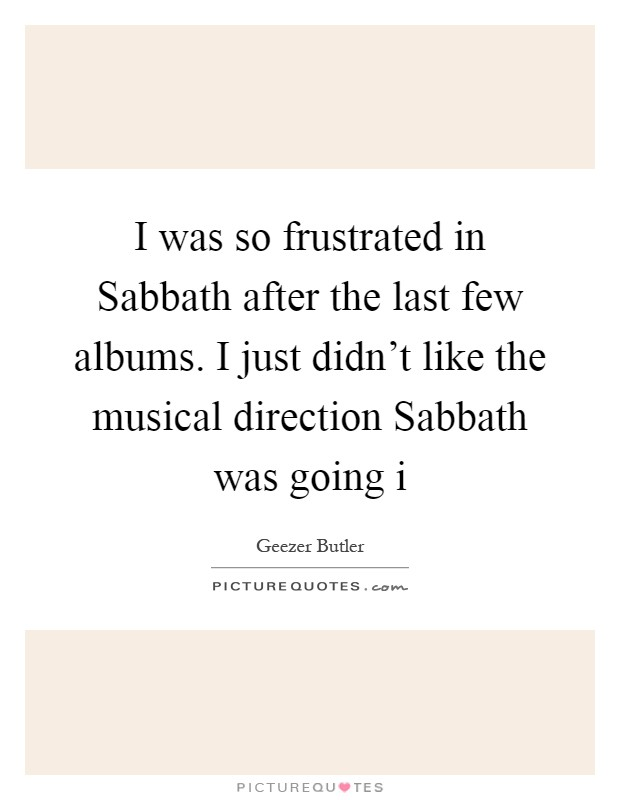 I was so frustrated in Sabbath after the last few albums. I just didn't like the musical direction Sabbath was going i Picture Quote #1