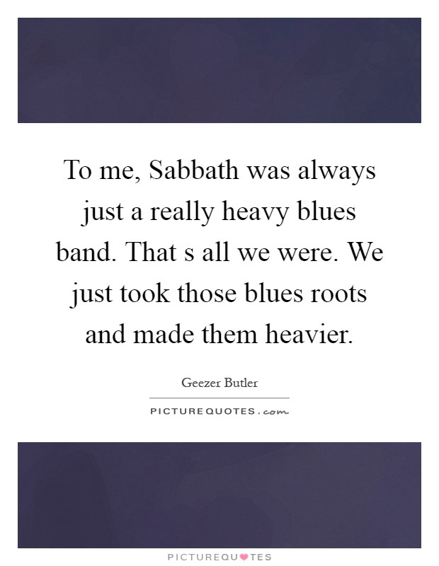 To me, Sabbath was always just a really heavy blues band. That s all we were. We just took those blues roots and made them heavier Picture Quote #1