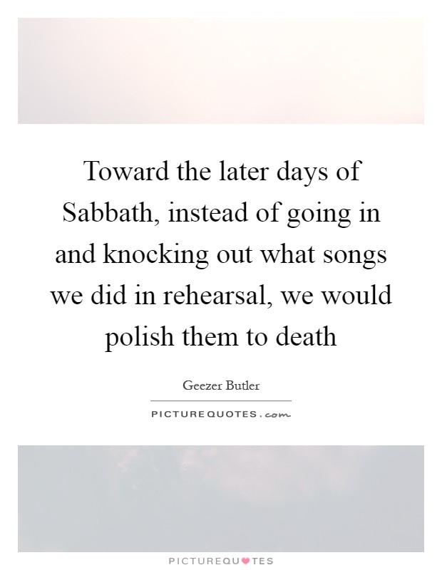 Toward the later days of Sabbath, instead of going in and knocking out what songs we did in rehearsal, we would polish them to death Picture Quote #1
