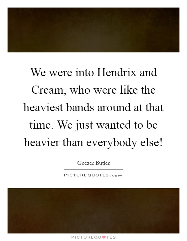 We were into Hendrix and Cream, who were like the heaviest bands around at that time. We just wanted to be heavier than everybody else! Picture Quote #1