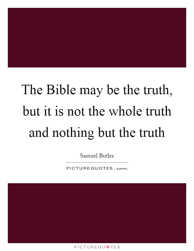The Bible may be the truth, but it is not the whole truth and nothing but the truth Picture Quote #1