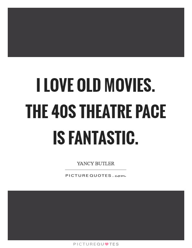 I love old movies. The  40s theatre pace is fantastic Picture Quote #1