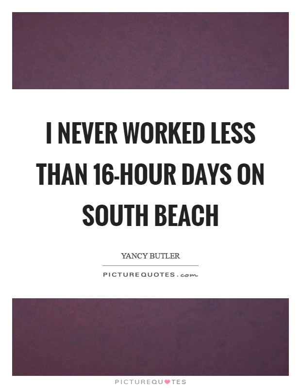 I never worked less than 16-hour days on South Beach Picture Quote #1