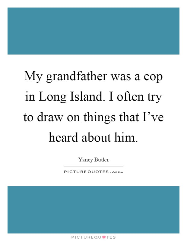 My grandfather was a cop in Long Island. I often try to draw on things that I've heard about him Picture Quote #1