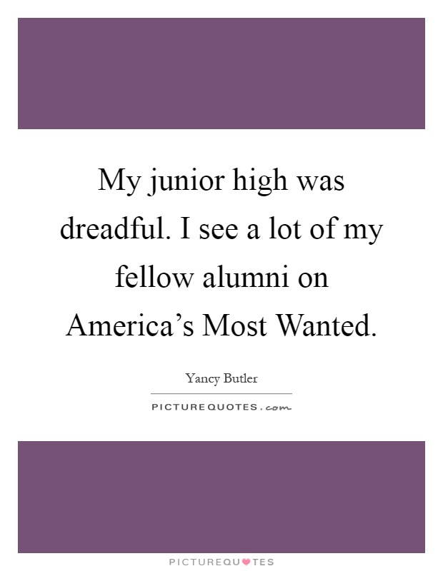 My junior high was dreadful. I see a lot of my fellow alumni on America's Most Wanted Picture Quote #1