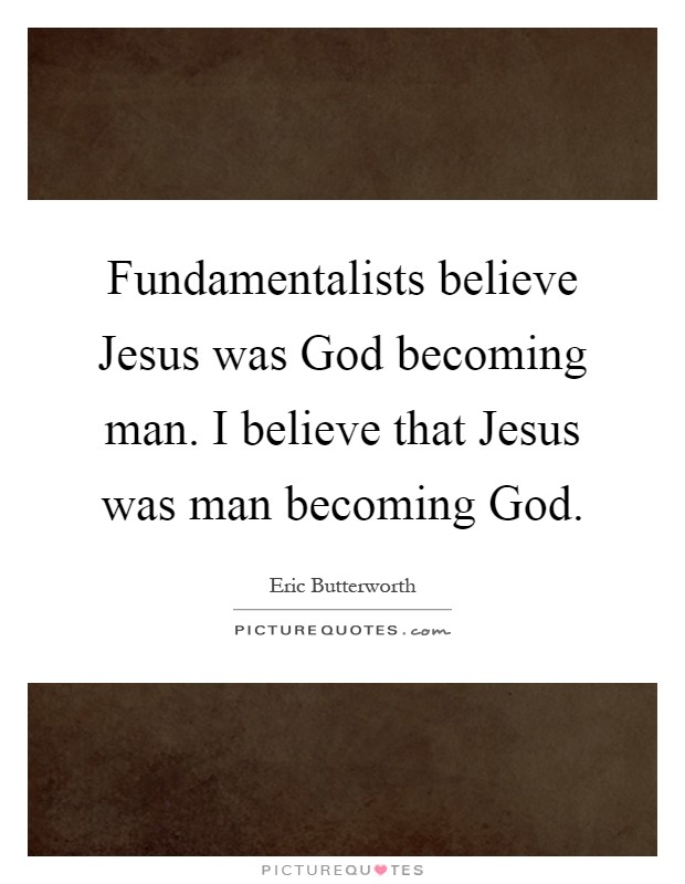 Fundamentalists believe Jesus was God becoming man. I believe that Jesus was man becoming God Picture Quote #1