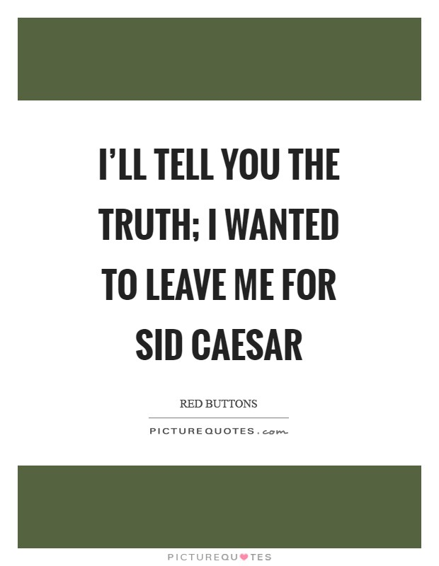I'll tell you the truth; I wanted to leave me for Sid Caesar Picture Quote #1