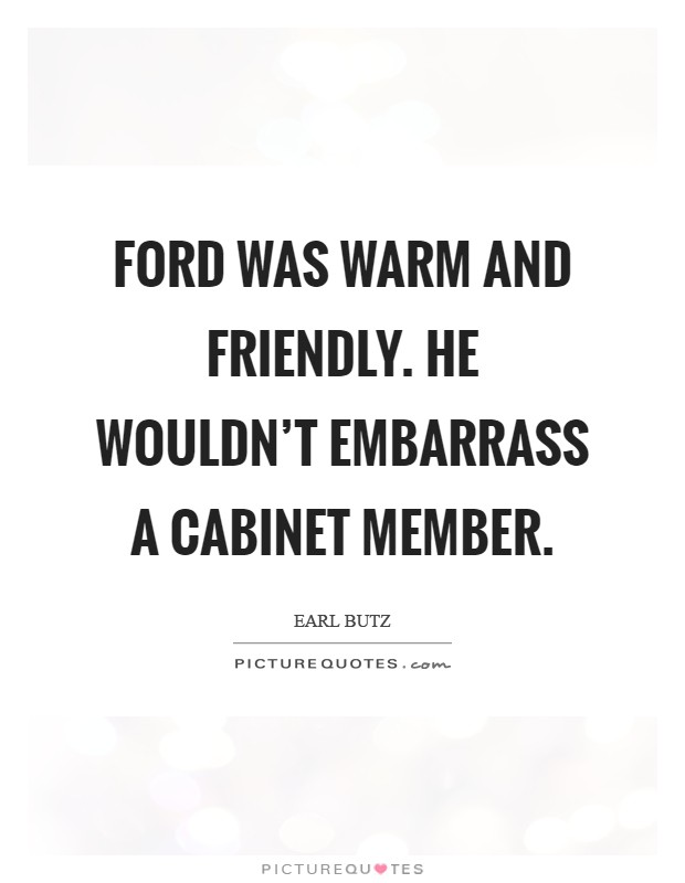 Ford was warm and friendly. He wouldn't embarrass a Cabinet member Picture Quote #1