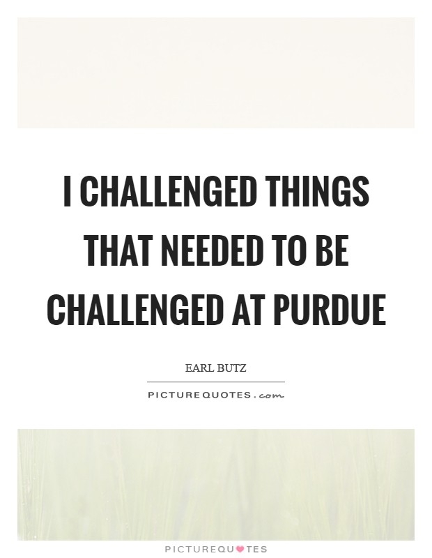 I challenged things that needed to be challenged at Purdue Picture Quote #1