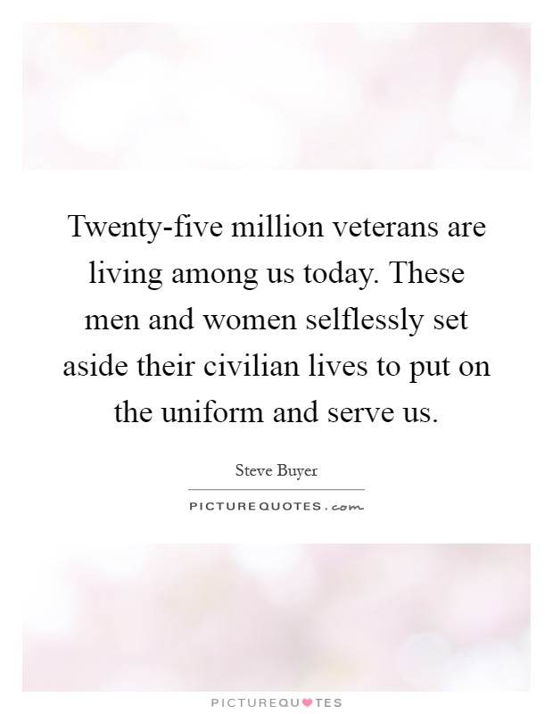 Twenty-five million veterans are living among us today. These men and women selflessly set aside their civilian lives to put on the uniform and serve us Picture Quote #1