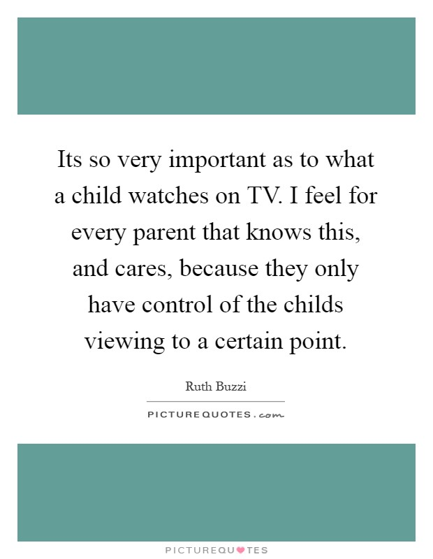Its so very important as to what a child watches on TV. I feel for every parent that knows this, and cares, because they only have control of the childs viewing to a certain point Picture Quote #1