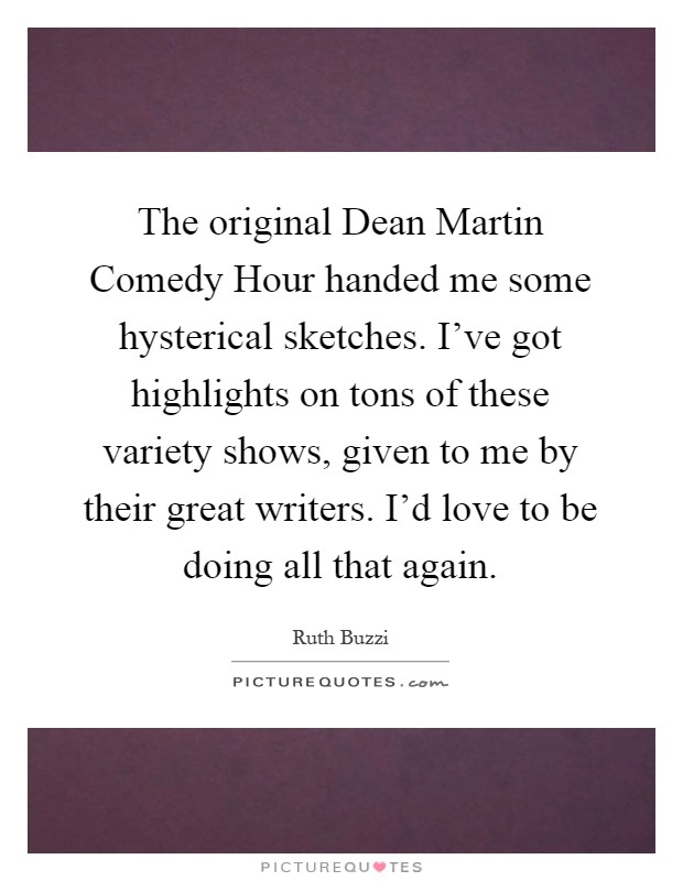 The original Dean Martin Comedy Hour handed me some hysterical sketches. I've got highlights on tons of these variety shows, given to me by their great writers. I'd love to be doing all that again Picture Quote #1