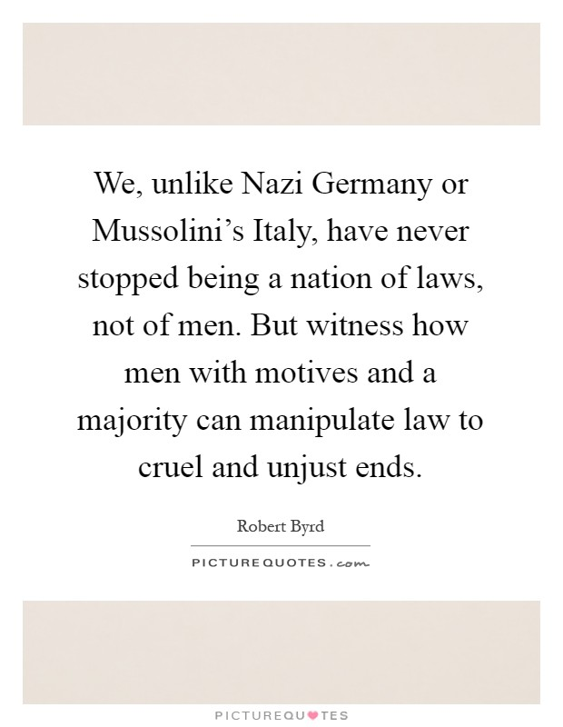 We, unlike Nazi Germany or Mussolini's Italy, have never stopped being a nation of laws, not of men. But witness how men with motives and a majority can manipulate law to cruel and unjust ends Picture Quote #1