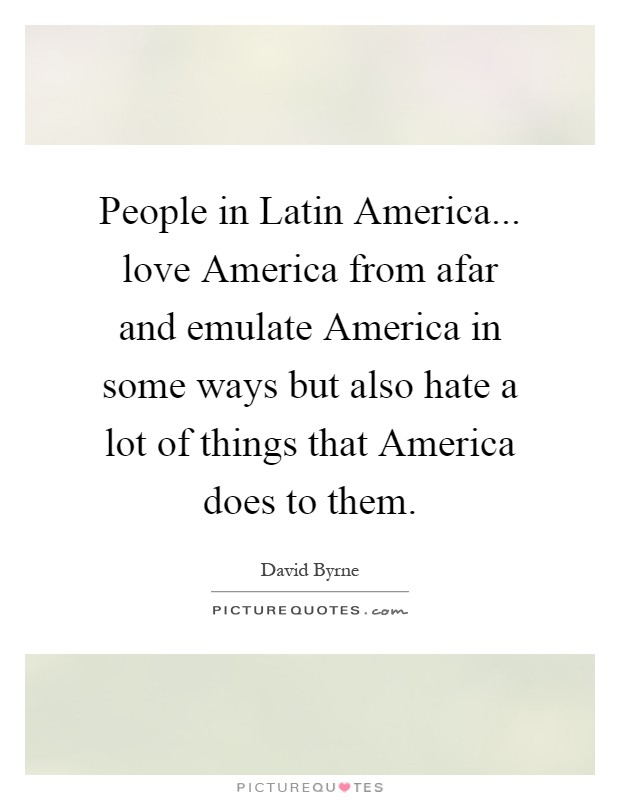People in Latin America... love America from afar and emulate America in some ways but also hate a lot of things that America does to them Picture Quote #1
