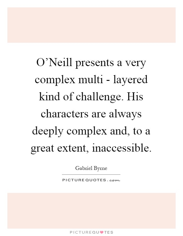 O'Neill presents a very complex multi - layered kind of challenge. His characters are always deeply complex and, to a great extent, inaccessible Picture Quote #1