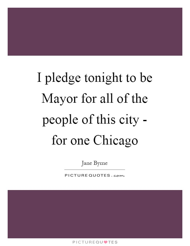 I pledge tonight to be Mayor for all of the people of this city - for one Chicago Picture Quote #1