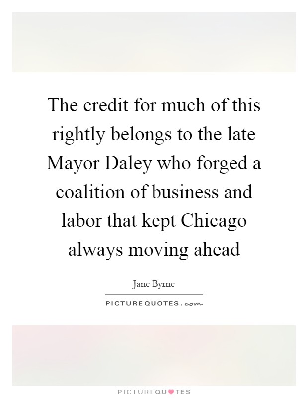 The credit for much of this rightly belongs to the late Mayor Daley who forged a coalition of business and labor that kept Chicago always moving ahead Picture Quote #1