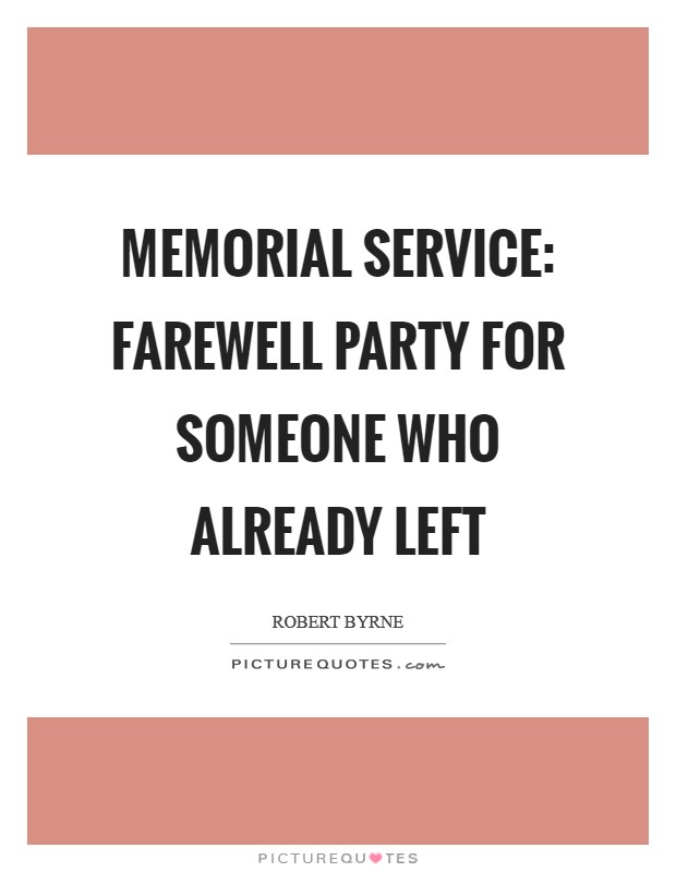Memorial Service: Farewell party for someone who already left Picture Quote #1