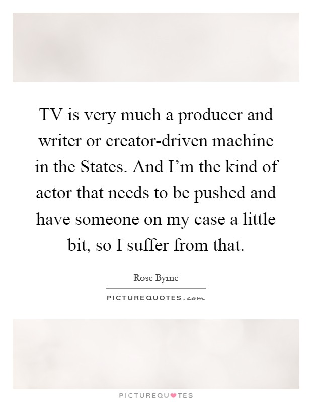 TV is very much a producer and writer or creator-driven machine in the States. And I'm the kind of actor that needs to be pushed and have someone on my case a little bit, so I suffer from that Picture Quote #1
