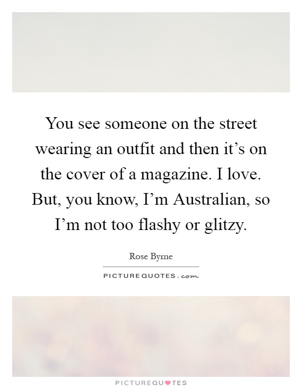 You see someone on the street wearing an outfit and then it's on the cover of a magazine. I love. But, you know, I'm Australian, so I'm not too flashy or glitzy Picture Quote #1