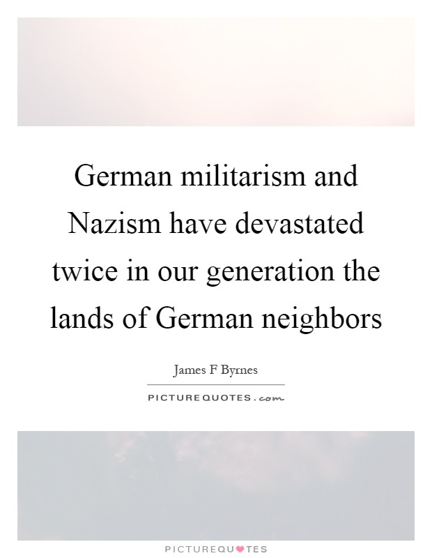 German militarism and Nazism have devastated twice in our generation the lands of German neighbors Picture Quote #1