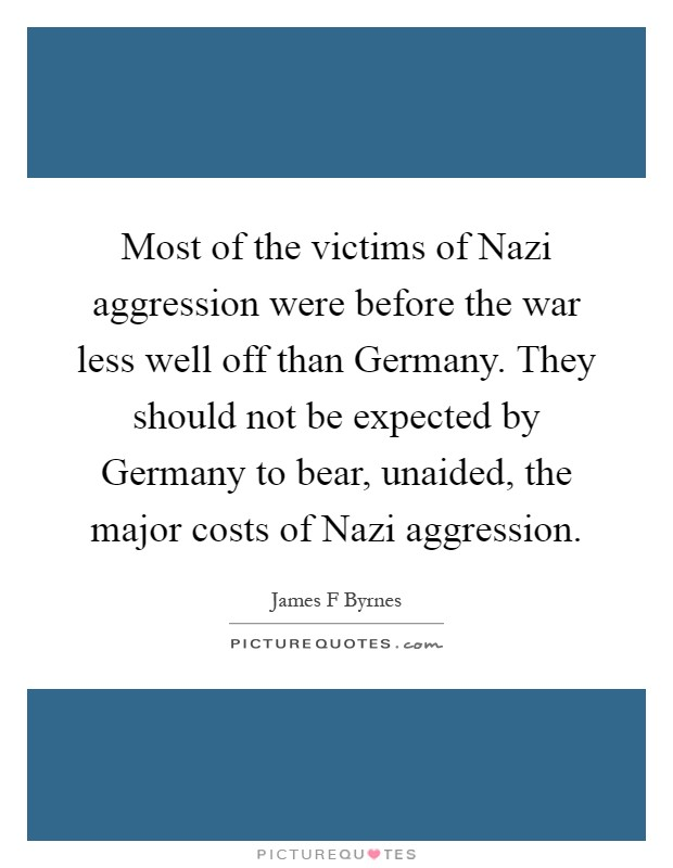 Most of the victims of Nazi aggression were before the war less well off than Germany. They should not be expected by Germany to bear, unaided, the major costs of Nazi aggression Picture Quote #1