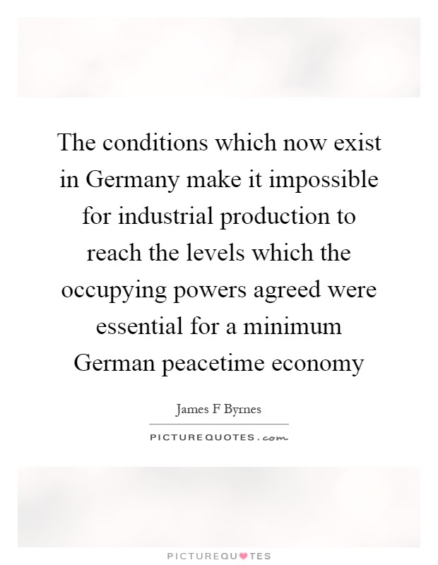 The conditions which now exist in Germany make it impossible for industrial production to reach the levels which the occupying powers agreed were essential for a minimum German peacetime economy Picture Quote #1