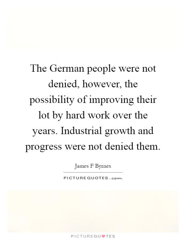 The German people were not denied, however, the possibility of improving their lot by hard work over the years. Industrial growth and progress were not denied them Picture Quote #1