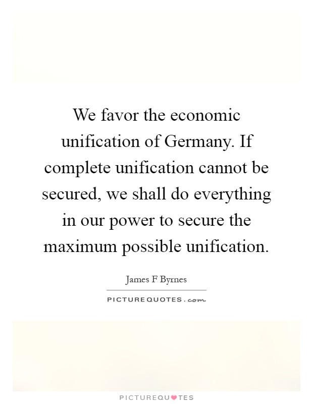 We favor the economic unification of Germany. If complete unification cannot be secured, we shall do everything in our power to secure the maximum possible unification Picture Quote #1