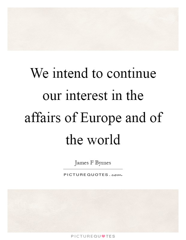 We intend to continue our interest in the affairs of Europe and of the world Picture Quote #1