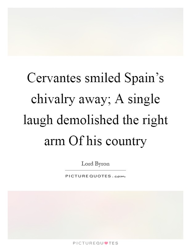Cervantes smiled Spain's chivalry away; A single laugh demolished the right arm Of his country Picture Quote #1