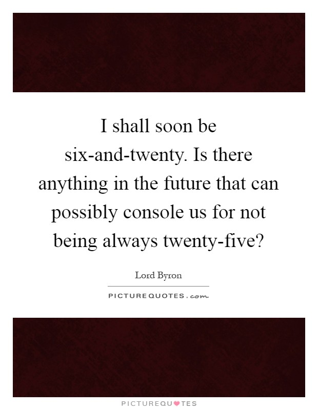 I shall soon be six-and-twenty. Is there anything in the future that can possibly console us for not being always twenty-five? Picture Quote #1