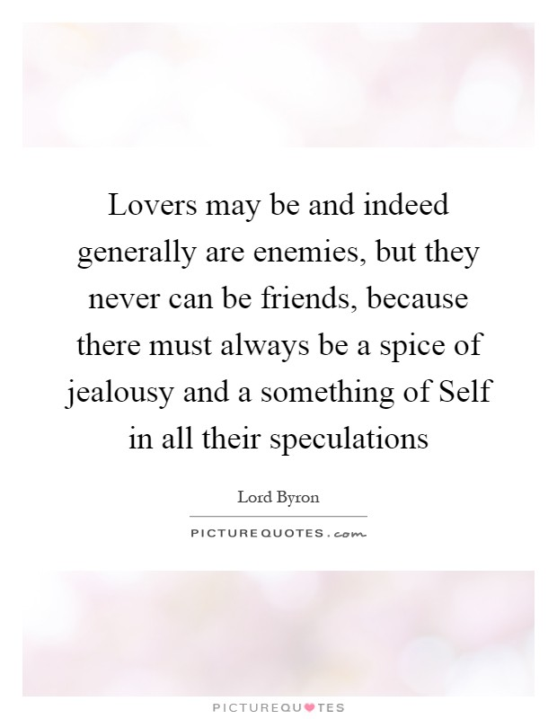 Lovers may be and indeed generally are enemies, but they never can be friends, because there must always be a spice of jealousy and a something of Self in all their speculations Picture Quote #1
