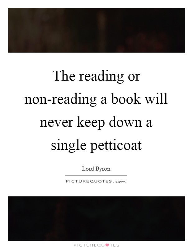 The reading or non-reading a book will never keep down a single petticoat Picture Quote #1