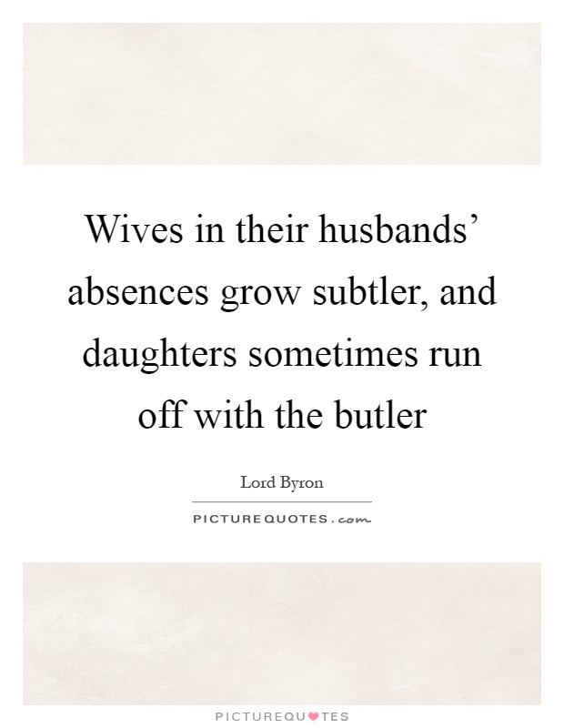 Wives in their husbands' absences grow subtler, and daughters sometimes run off with the butler Picture Quote #1