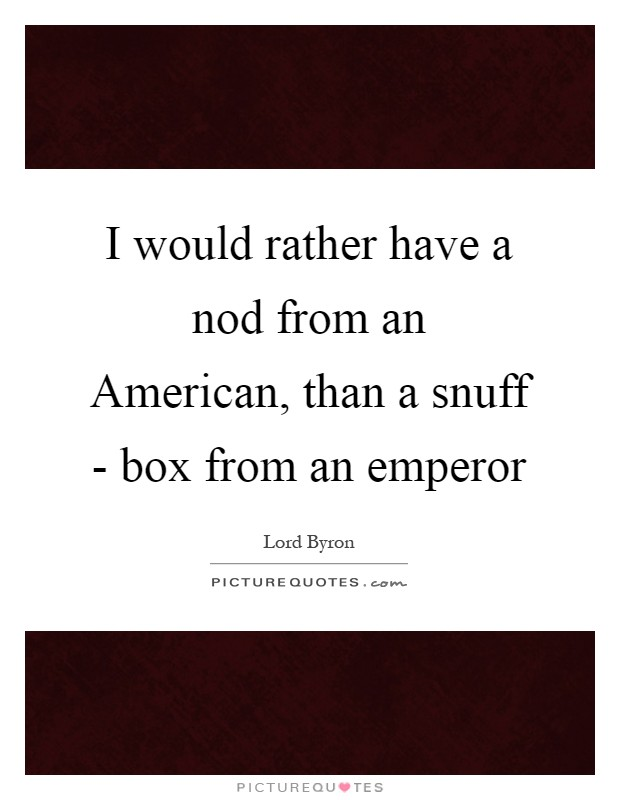 I would rather have a nod from an American, than a snuff - box from an emperor Picture Quote #1