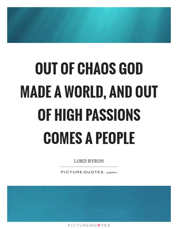 Out of chaos God made a world, and out of high passions comes a people Picture Quote #1