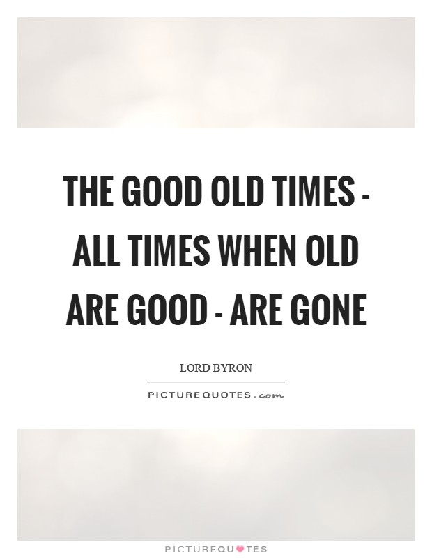 The good old times - all times when old are good - Are gone Picture Quote #1