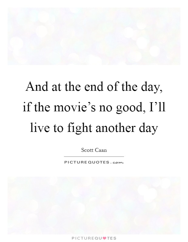 And at the end of the day, if the movie's no good, I'll live to fight another day Picture Quote #1