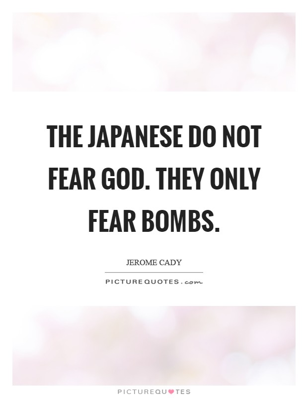 The Japanese do not fear God. They only fear bombs Picture Quote #1