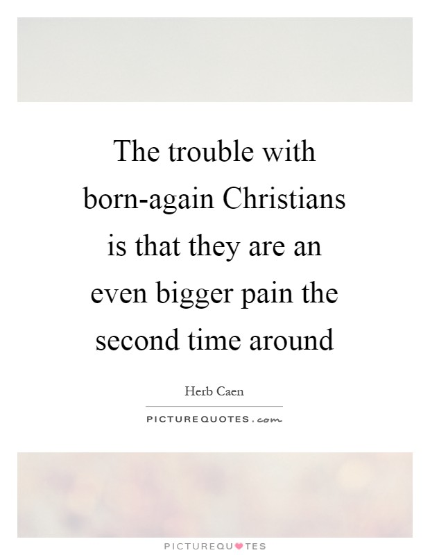 The trouble with born-again Christians is that they are an even bigger pain the second time around Picture Quote #1