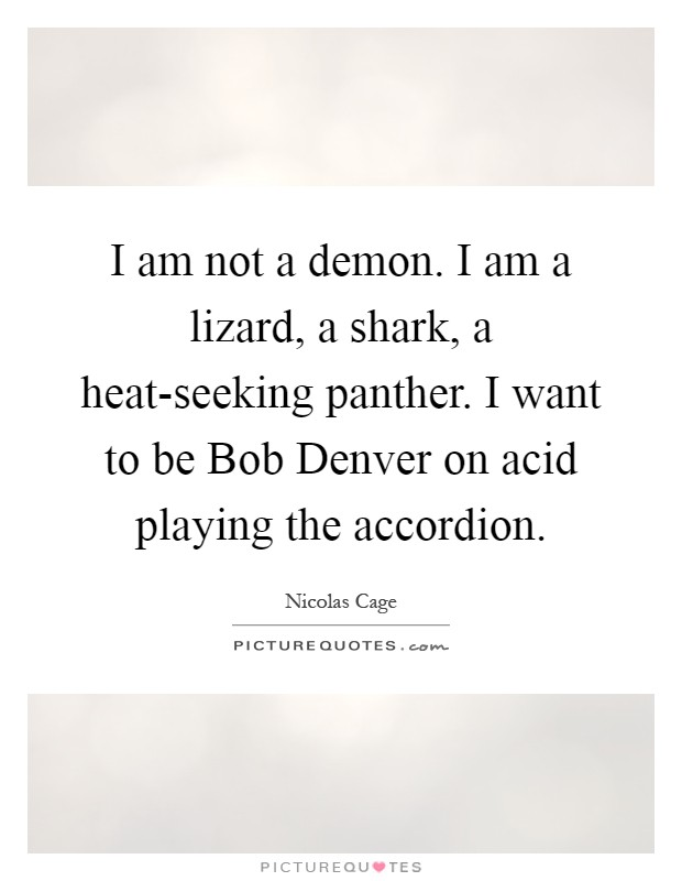 I am not a demon. I am a lizard, a shark, a heat-seeking panther. I want to be Bob Denver on acid playing the accordion Picture Quote #1