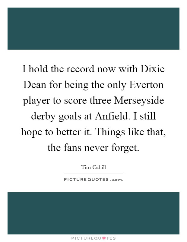 I hold the record now with Dixie Dean for being the only Everton player to score three Merseyside derby goals at Anfield. I still hope to better it. Things like that, the fans never forget Picture Quote #1
