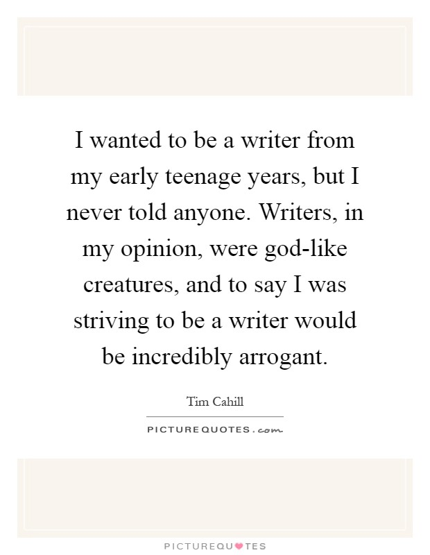 I wanted to be a writer from my early teenage years, but I never told anyone. Writers, in my opinion, were god-like creatures, and to say I was striving to be a writer would be incredibly arrogant Picture Quote #1