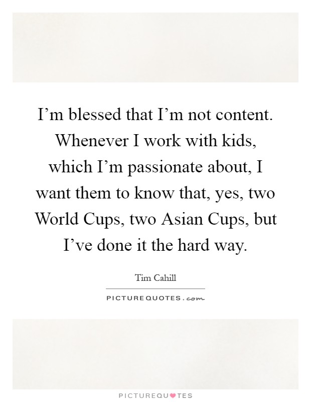I'm blessed that I'm not content. Whenever I work with kids, which I'm passionate about, I want them to know that, yes, two World Cups, two Asian Cups, but I've done it the hard way Picture Quote #1