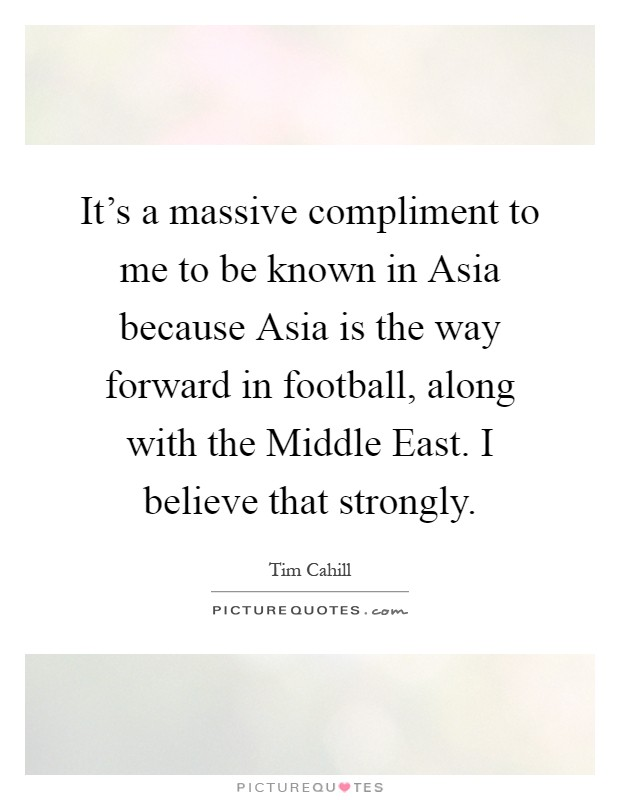 It's a massive compliment to me to be known in Asia because Asia is the way forward in football, along with the Middle East. I believe that strongly Picture Quote #1