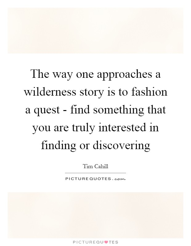 The way one approaches a wilderness story is to fashion a quest - find something that you are truly interested in finding or discovering Picture Quote #1