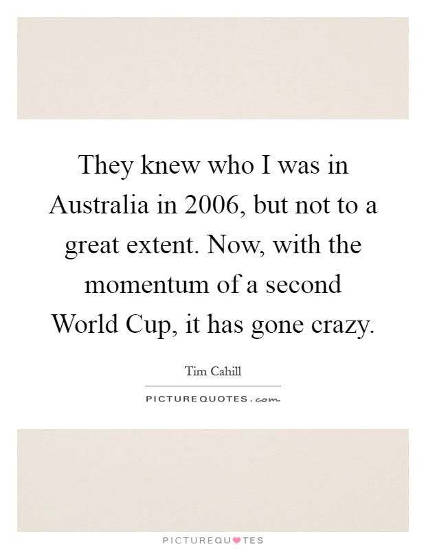 They knew who I was in Australia in 2006, but not to a great extent. Now, with the momentum of a second World Cup, it has gone crazy Picture Quote #1