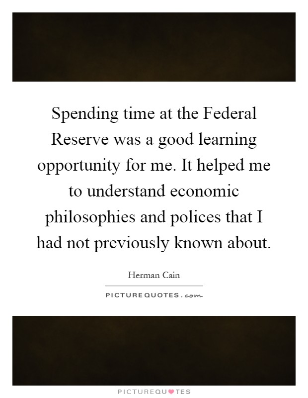 Spending time at the Federal Reserve was a good learning opportunity for me. It helped me to understand economic philosophies and polices that I had not previously known about Picture Quote #1