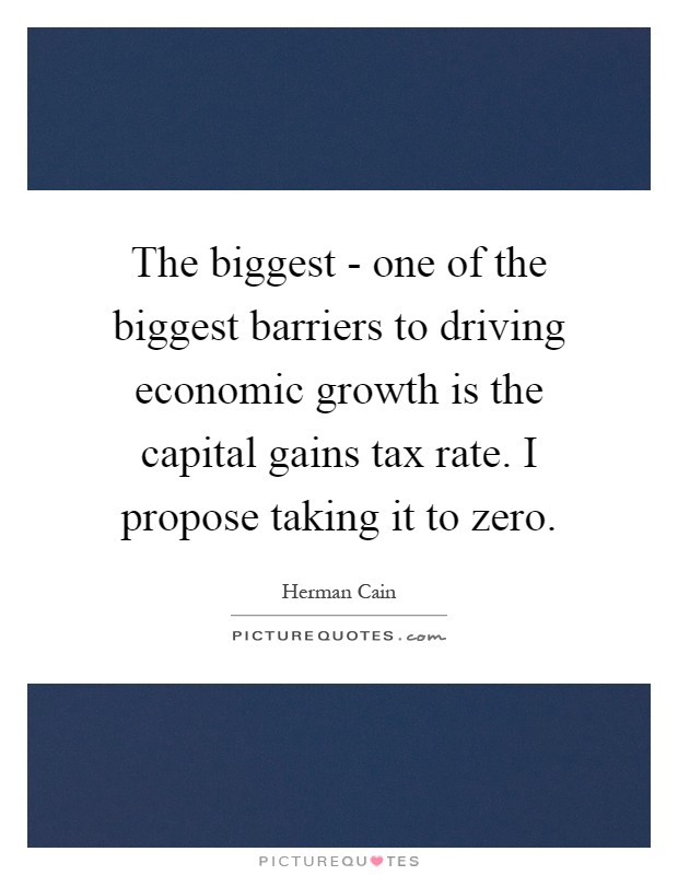 The biggest - one of the biggest barriers to driving economic growth is the capital gains tax rate. I propose taking it to zero Picture Quote #1